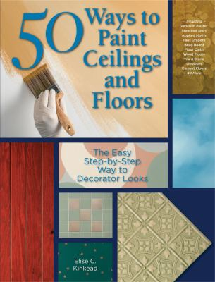 50 Ways to Paint Ceilings and Floors: The Easy Step-By-Step Way to Decorator Looks 9781589233652