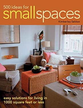 500 Ideas for Small Spaces: Easy Solutions for Living in 1000 Square Feet or Less 9781589233010