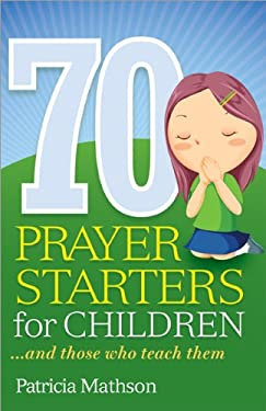 70 Prayer Starters for Children: And Those Who Teach Them 9781585958405