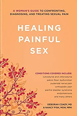 Healing Painful Sex: A Woman's Guide to Confronting, Diagnosing, and Treating Sexual Pain 9781580053631