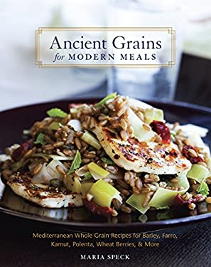Ancient Grains for Modern Meals: Mediterranean Whole Grain Recipes for Barley, Farro, Kamut, Polenta, Wheat Berries, & More 9781580083546