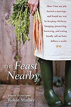 The Feast Nearby: How I Lost My Job, Buried a Marriage, and Found My Way by Keeping Chickens, Foraging, Preserving, Bartering, and Eatin 9781580085588