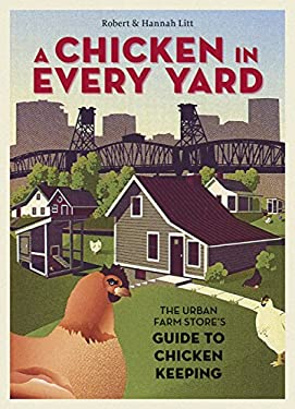 A Chicken in Every Yard: The Urban Farm Store's Guide to Chicken Keeping 9781580085823