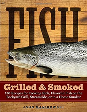 Fish Grilled & Smoked: 150 Recipes for Cooking Rich, Flavorful Fish on the Backyard Grill, Streamside, or in a Home Smoker 9781580175029