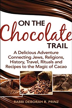 On the Chocolate Trail: A Delicious Adventure Connecting Jews, Religions, History, Travel, Rituals and Recipes to the Magic of Cacao. 9781580234870