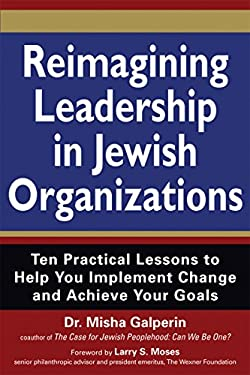 Reimagining Leadership in Jewish Organizations: Ten Practical Lessons to Help You Implement Change and Achieve Your Goals 9781580234924