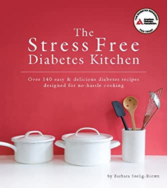 The Stress Free Diabetes Kitchen: Over 150 Easy and Delicious Diabetes Recipes Designed for No-Hassle Cooking 9781580404600