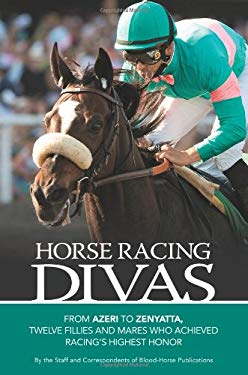 Horse Racing Divas: From Azeri to Zenyatta, Twelve Fillies and Mares Who Achieved Racing's Highest Honor 9781581503449