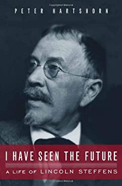 I Have Seen the Future: A Life of Lincoln Steffens 9781582436470