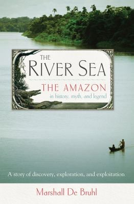 The River Sea: The Amazon in History, Myth, and Legend 9781582437682