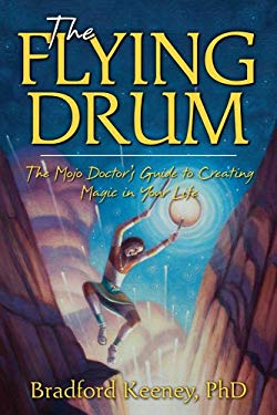 The Flying Drum: The Mojo Doctor's Guide to Creating Magic in Your Life 9781582702872