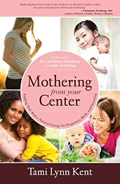 Mothering from Your Center: Tapping Your Body's Natural Energy for Pregnancy, Birth, and Parenting 9781582703541