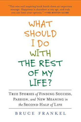 What Should I Do with the Rest of My Life?: True Stories of Finding Success, Passion, and New Meaning in the Second Half of Life 9781583334188
