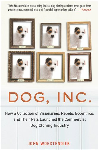Dog, Inc.: How a Collection of Visionaries, Rebels, Eccentrics, and Their Pets Launched the Commercial Dog Cloning Industry 9781583334645