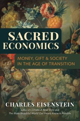 Sacred Economics: Money, Gift, & Society in the Age of Transition 9781583943977