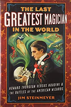 The Last Greatest Magician in the World: Howard Thurston Versus Houdini & the Battles of the American Wizards 9781585428458