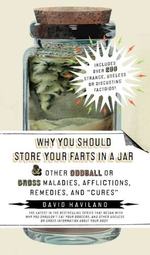 Why You Should Store Your Farts in a Jar and Other Oddball or Gross Maladies, Afflictions, Remedies, and