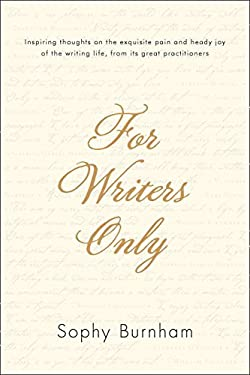 For Writers Only: Inspiring Thoughts on the Exquisite Pain and Heady Joy of the Writing Life from Its Great Practitioners 9781585429127