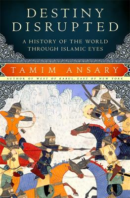 Destiny Disrupted: A History of the World Through Islamic Eyes 9781586486068