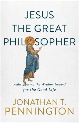 Jesus the Great Philosopher: Rediscovering the Wisdom Needed for the Good Life