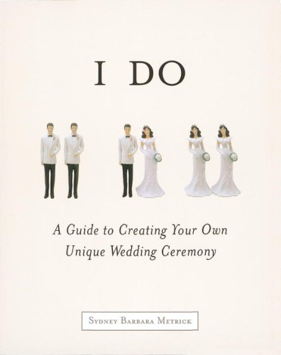 I Do: A Guide to Creating Your Own Unique Wedding Ceremony 9781587610905