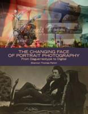 The Changing Face of Portrait Photography: From Daguerreotype to Digital 9781588342744