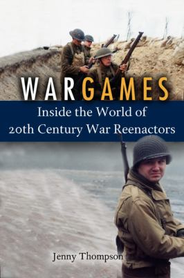 War Games: Inside the World of Twentieth-Century Reenactors 9781588342805