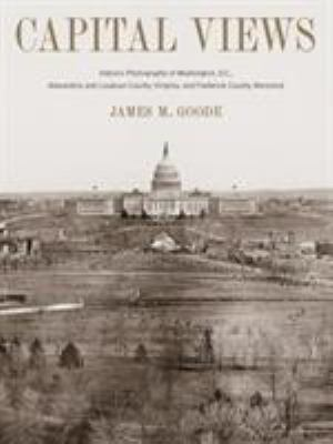 Capital Views: Historic Photographs of Washington, DC, Alexandria and Loudon County, Virginia, and Frederick County, Maryland 9781588343314