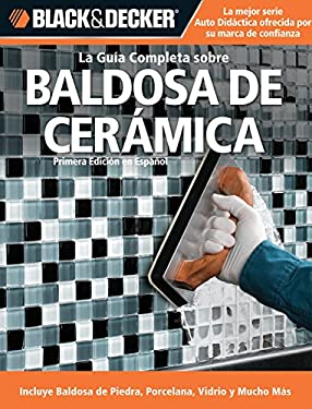 La Guia Completa Sobre Baldosa de Ceramica: Incluye Nuevos Productos y Technicas de Instalacion