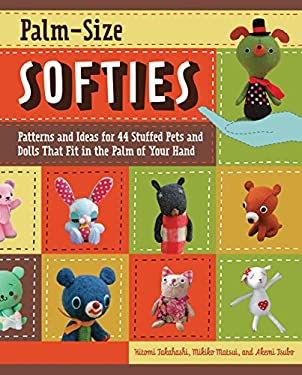 Palm-Size Softies: Patterns and Ideas for 44 Stuffed Pets and Dolls That Fit in the Palm of Your Hand [With Pattern(s)] 9781589235618