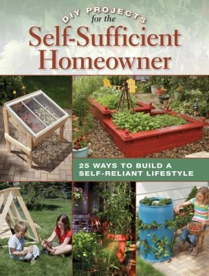 DIY Projects for the Self-Sufficient Homeowner: 25 Ways to Build a Self-Reliant Lifestyle 9781589235670