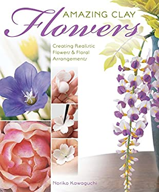 Amazing Clay Flowers: Creating Realistic Flowers & Floral Arrangements 9781589235724