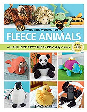 Wild and Wonderful Fleece Animals: With Full-Size Patterns for 20 Cuddly Critters 9781589235786