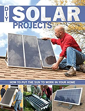 DIY Solar Projects: How to Put the Sun to Work in Your Home 9781589236035