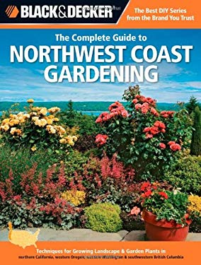 Black & Decker the Complete Guide to Northwest Coast Gardening: Techniques for Growing Landscape & Garden Plants in Northern California, Western Orego 9781589236561