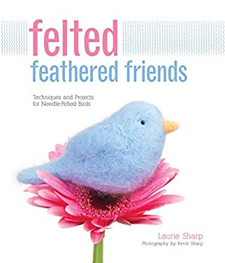 Felted Feathered Friends: Techniques and Projects for Needle-Felted Birds 9781589236943