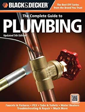 Black & Decker the Complete Guide to Plumbing, Updated 5th Edition: Faucets & Fixtures - Pex - Tubs & Toilets - Water Heaters - Troubleshooting & Repa 9781589237001