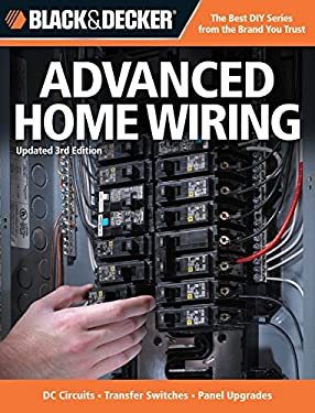 Black & Decker Advanced Home Wiring: Updated 3rd Edition * DC Circuits * Transfer Switches * Panel Upgrades 9781589237025