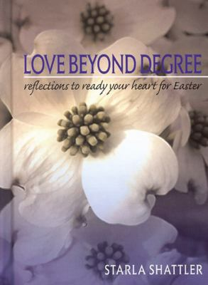 Love Beyond Degree: Reflections to Ready Your Heart for Easter 9781589302549