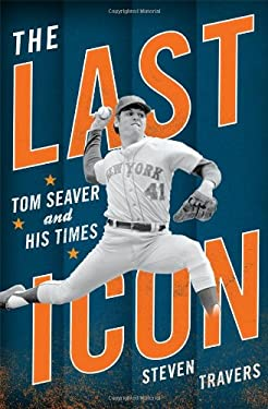 The Last Icon: Tom Seaver and His Times 9781589796607