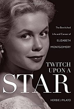 Twitch Upon a Star: The Bewitched Life and Career of Elizabeth Montgomery 9781589797499