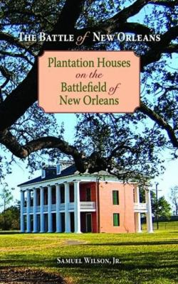 The Battle of New Orleans: Plantation Houses on the Battlefield of New Orleans 9781589809963