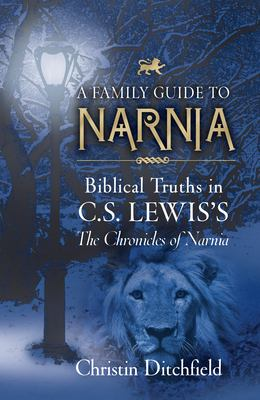 Family Guide to Narnia : Biblical Truths in C. S. Lewis's the Chronicles of Narnia