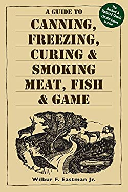 A Guide to Canning, Freezing, Curing, & Smoking Meat, Fish, & Game 9781580174572