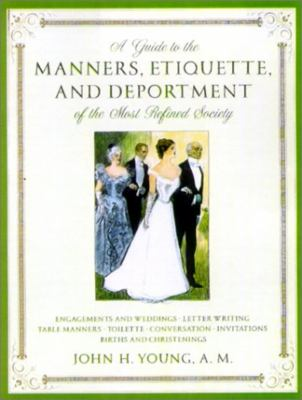 A Guide to the Manners, Etiquette, and Deportment of the Most Refines Society