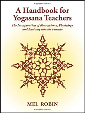 A Handbook for Yogasana Teachers: The Incorporation of Neuroscience, Physiology, and Anatomy Into the Practice 9781587367083