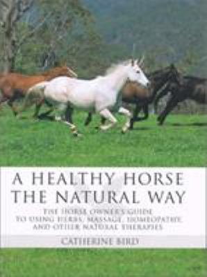 A Healthy Horse the Natural Way: A Horse Owner's Guide to Using Herbs, Massage, Homeotherapy, and Other Natural Therapies 9781585745760
