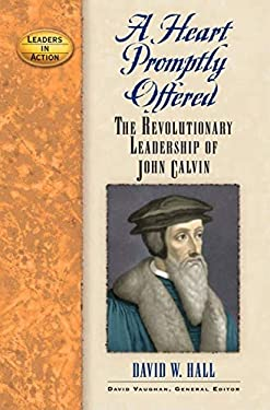 A Heart Promptly Offered: The Revolutionary Leadership of John Calvin 9781581825053