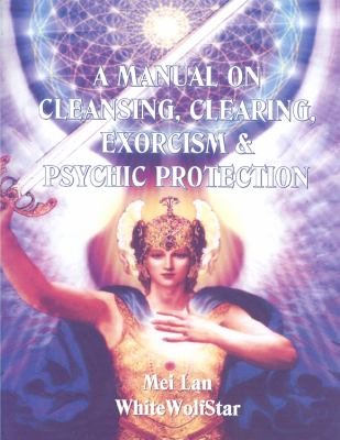 A Manual on Cleansing, Clearing, Exorcism, and Psychic Protection 9781587768873