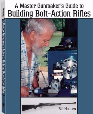 A Master Gunmaker's Guide to Building Bolt-Action Rifles